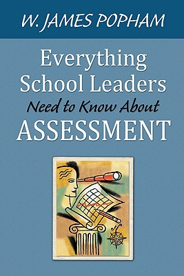 Everything School Leaders Need to Know About Assessment By Popham, W. James